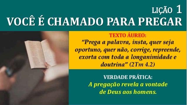 """LIÇÃO 1  VOCÊ É CHAMADO PARA PREGAR  TEXTO ÁUREO:  """"Prega a palavra, insta, quer seja  oportuno, quer não, corrige, repree..."""