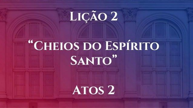 """Lição 2 """"Cheios do Espírito Santo"""" Atos 2"""