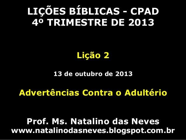 LIÇÕES BÍBLICAS - CPAD 4º TRIMESTRE DE 2013 Lição 2 13 de outubro de 2013 Advertências Contra o Adultério Prof. Ms. Natali...