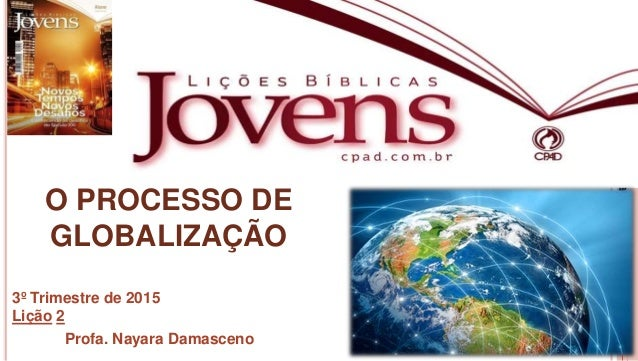 1 Profa.NayaraDamasceno O PROCESSO DE GLOBALIZAÇÃO 3º Trimestre de 2015 Lição 2 Profa. Nayara Damasceno