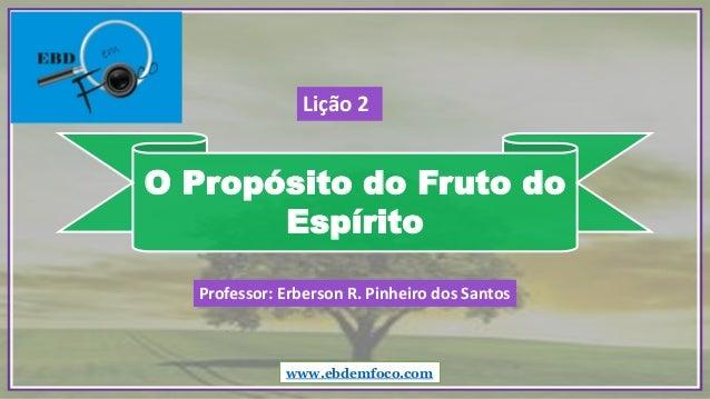 O Propósito do Fruto do Espírito www.ebdemfoco.com Professor: Erberson R. Pinheiro dos Santos Lição 2