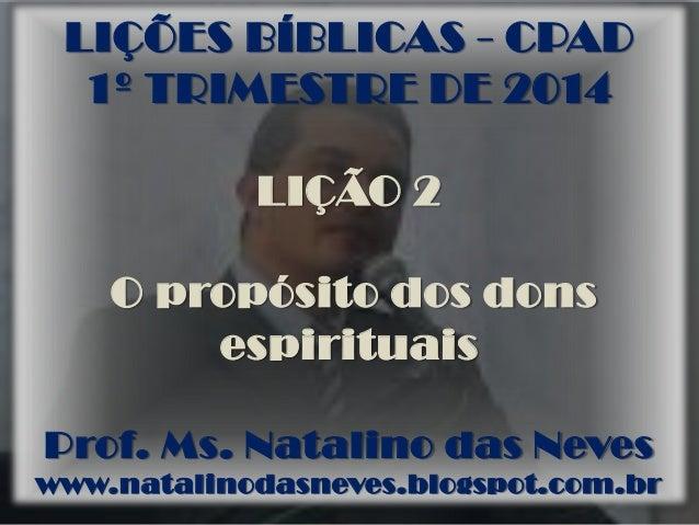 LIÇÕES BÍBLICAS - CPAD 1º TRIMESTRE DE 2014 LIÇÃO 2 O propósito dos dons espirituais Prof. Ms. Natalino das Neves www.nata...
