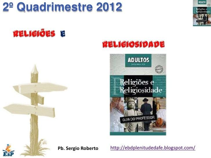 2º Quadrimestre 2012         Pb. Sergio Roberto   http://ebdplenitudedafe.blogspot.com/
