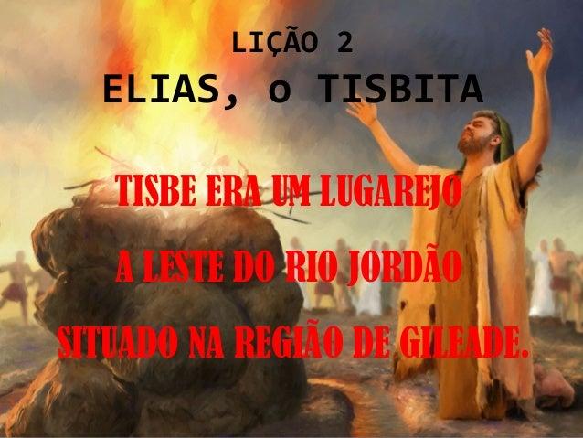 LIÇÃO 2  ELIAS, o TISBITA   TISBE ERA UM LUGAREJO   A LESTE DO RIO JORDÃOSITUADO NA REGIÃO DE GILEADE.