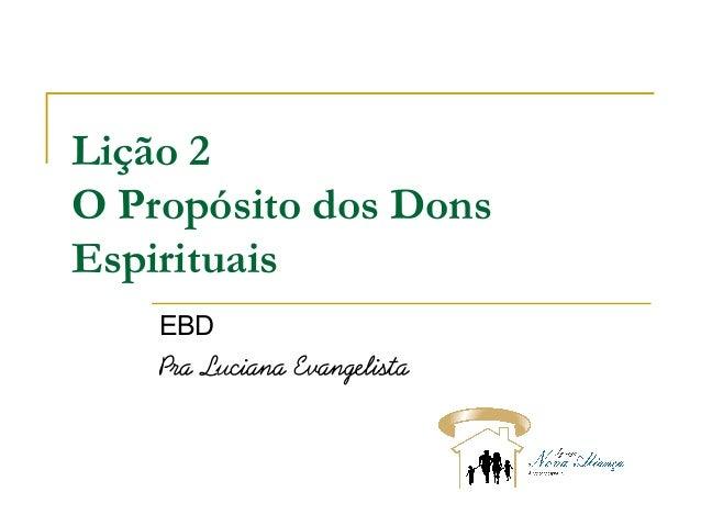Lição 2 O Propósito dosDons Espirituais EBD Pra Luciana Evangelista