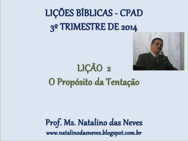 LIÇÕES BÍBLICAS - CPAD 3º TRIMESTRE DE 2014 LIÇÃO 2 O Propósito da Tentação Prof. Ms. Natalino das Neves www.natalinodasne...