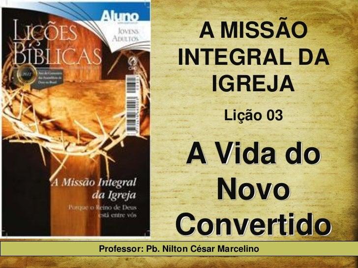 A MISSÃO                  INTEGRAL DA                     IGREJA                            Lição 03                  A Vi...