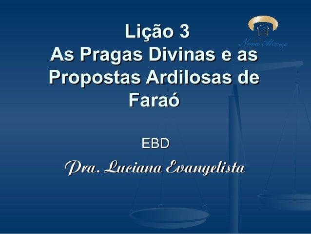 Lição 3 As Pragas Divinas e as Propostas Ardilosas de Faraó EBD  Pra. Luciana Evangelista
