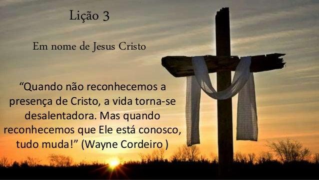 """Lição 3 Em nome de Jesus Cristo """"Quando não reconhecemos a presença de Cristo, a vida torna-se desalentadora. Mas quando r..."""