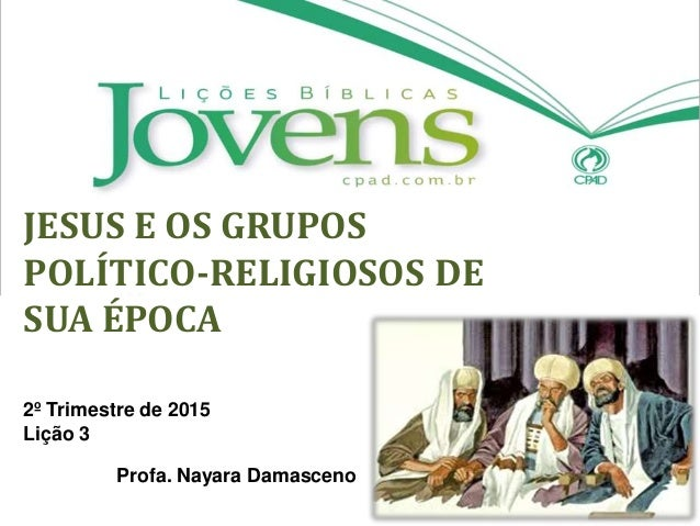 JESUS E OS GRUPOS POLÍTICO-RELIGIOSOS DE SUA ÉPOCA 2º Trimestre de 2015 Lição 3 Profa. Nayara Damasceno