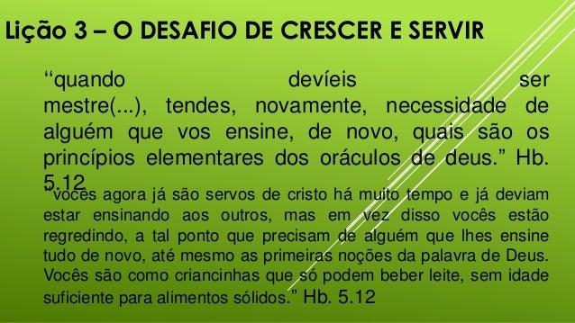 """Lição 3 – O DESAFIO DE CRESCER E SERVIR """"quando devíeis ser mestre(...), tendes, novamente, necessidade de alguém que vos ..."""