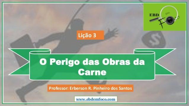 O Perigo das Obras da Carne www.ebdemfoco.com Professor: Erberson R. Pinheiro dos Santos Lição 3