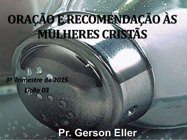 ORAÇÃO E RECOMENDAÇÃO ÀS MULHERES CRISTÃS 3º Trimestre de 2015 Lição 03