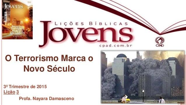 1 Profa.NayaraDamasceno O Terrorismo Marca o Novo Século 3º Trimestre de 2015 Lição 3 Profa. Nayara Damasceno