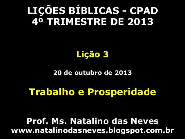 LIÇÕES BÍBLICAS - CPAD 4º TRIMESTRE DE 2013 Lição 3 20 de outubro de 2013  Trabalho e Prosperidade Prof. Ms. Natalino das ...