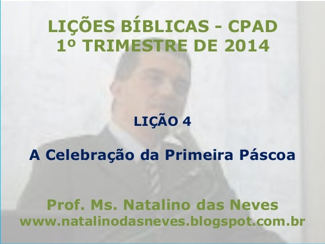 LIÇÕES BÍBLICAS - CPAD 1º TRIMESTRE DE 2014  LIÇÃO 4  A Celebração da Primeira Páscoa Prof. Ms. Natalino das Neves  www.na...