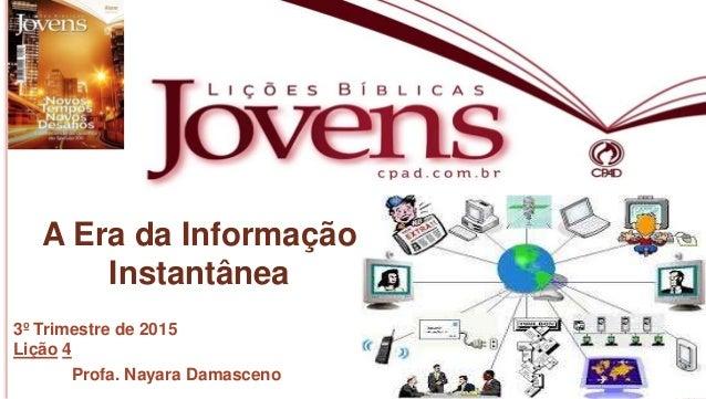1 Profa.NayaraDamasceno A Era da Informação Instantânea 3º Trimestre de 2015 Lição 4 Profa. Nayara Damasceno