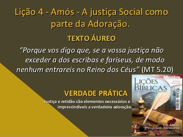 """Lição 4 - Amós - A justiça Social como          parte da Adoração.               TEXTO ÁUREO """"Porque vos digo que, se a vo..."""