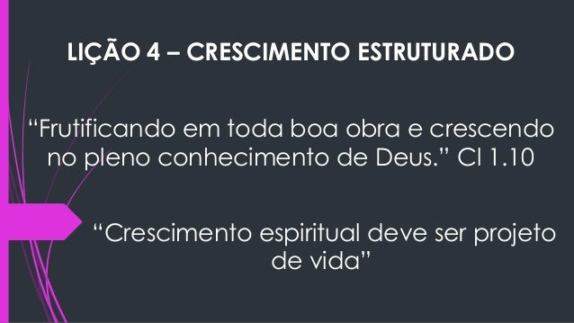 """LIÇÃO 4 – CRESCIMENTO ESTRUTURADO """"Frutificando em toda boa obra e crescendo no pleno conhecimento de Deus."""" Cl 1.10 """"Cres..."""