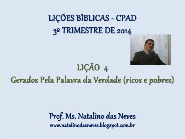 LIÇÕES BÍBLICAS - CPAD 3º TRIMESTRE DE 2014 LIÇÃO 4 Gerados Pela Palavra da Verdade (ricos e pobres) Prof. Ms. Natalino da...