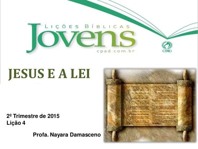 JESUS E A LEI 2º Trimestre de 2015 Lição 4 Profa. Nayara Damasceno