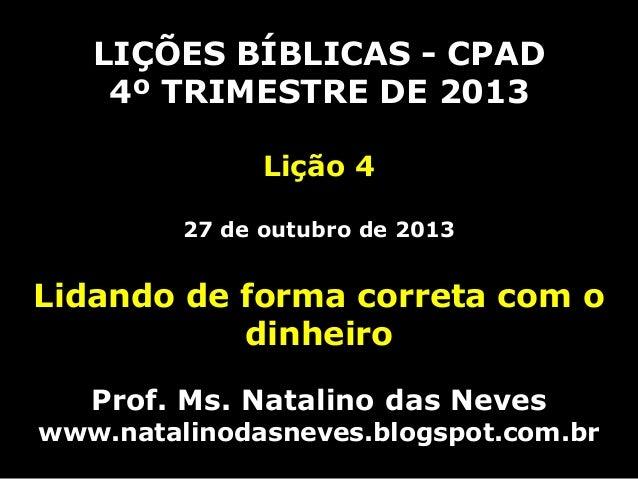 LIÇÕES BÍBLICAS - CPAD 4º TRIMESTRE DE 2013 Lição 4 27 de outubro de 2013  Lidando de forma correta com o dinheiro Prof. M...