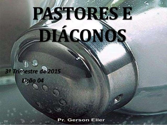 PASTORES E DIÁCONOS 3º Trimestre de 2015 Lição 04