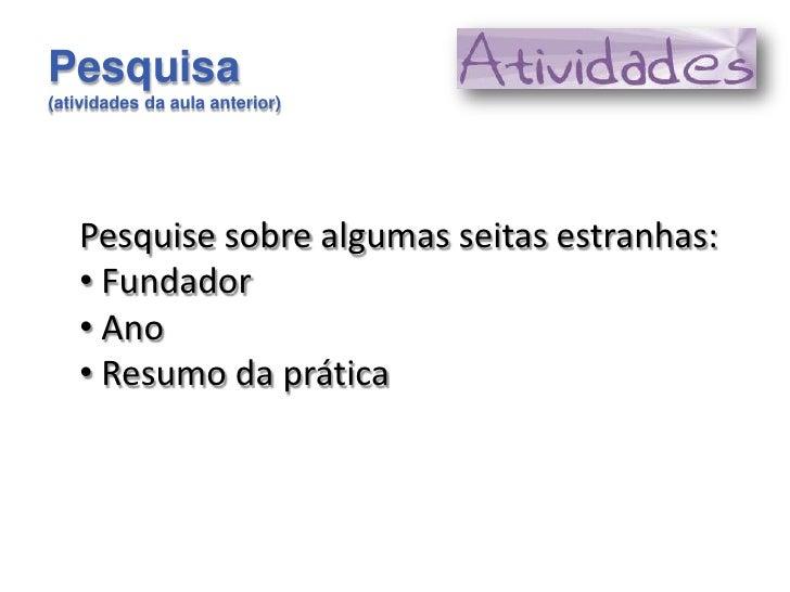 Pesquisa(atividades da aula anterior)   Pesquise sobre algumas seitas estranhas:   • Fundador   • Ano   • Resumo da prática