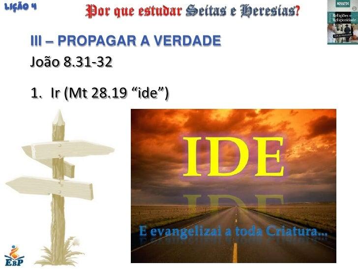 """Lição 4     III – PROPAGAR A VERDADE     João 8.31-32     1. Ir (Mt 28.19 """"ide"""")"""