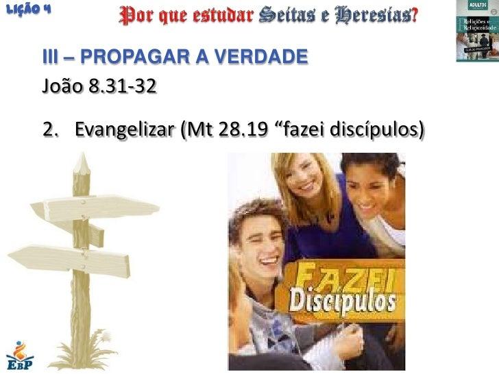 """Lição 4     III – PROPAGAR A VERDADE     João 8.31-32     2. Evangelizar (Mt 28.19 """"fazei discípulos)"""