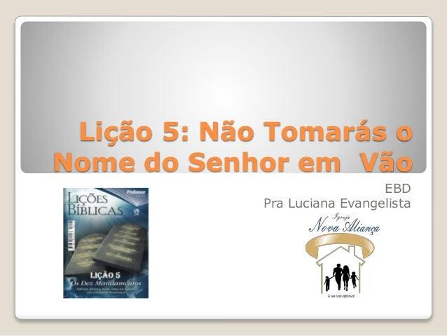 Lição 5: Não Tomarás o Nome do Senhor em Vão EBD Pra Luciana Evangelista