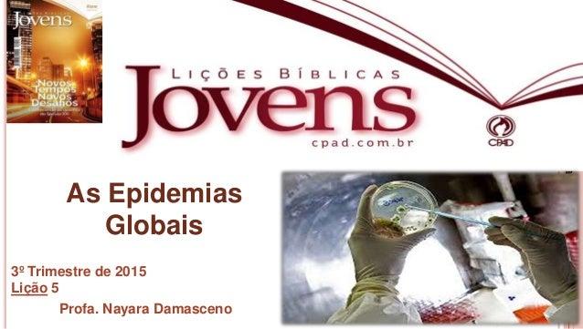 1 Profa.NayaraDamasceno As Epidemias Globais 3º Trimestre de 2015 Lição 5 Profa. Nayara Damasceno