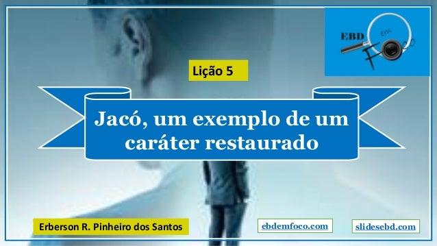 Jacó, um exemplo de um caráter restaurado ebdemfoco.comErberson R. Pinheiro dos Santos Lição 5 slidesebd.com