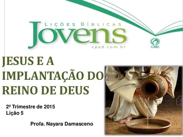 JESUS E A IMPLANTAÇÃO DO REINO DE DEUS 2º Trimestre de 2015 Lição 5 Profa. Nayara Damasceno