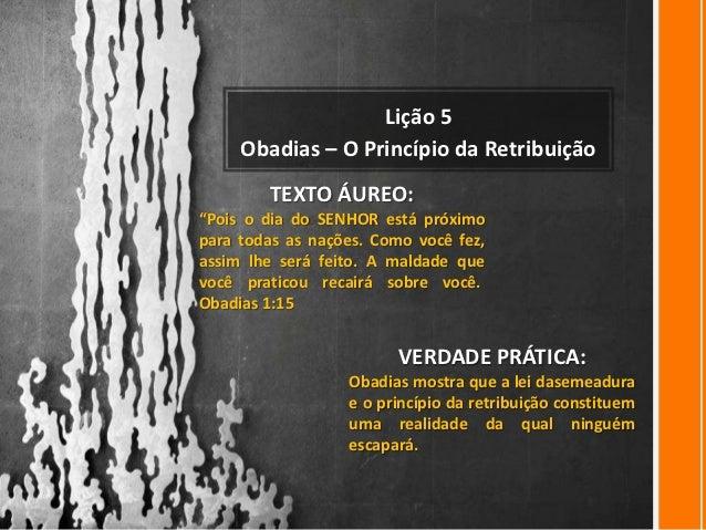 """Lição 5     Obadias – O Princípio da Retribuição        TEXTO ÁUREO:""""Pois o dia do SENHOR está próximopara todas as nações..."""