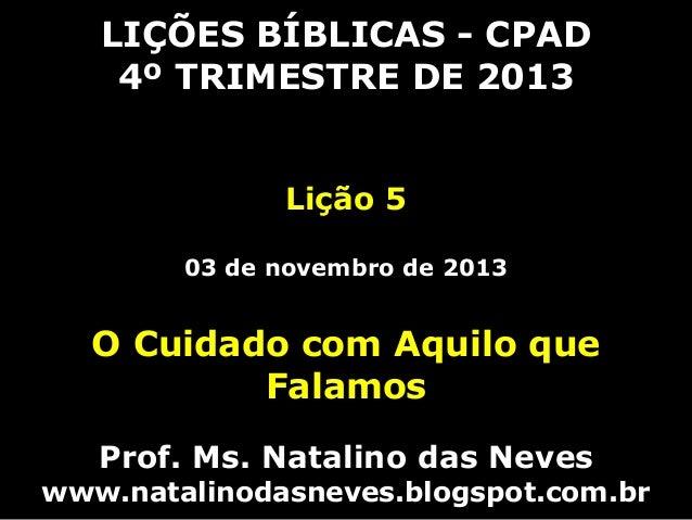 LIÇÕES BÍBLICAS - CPAD 4º TRIMESTRE DE 2013 Lição 5 03 de novembro de 2013  O Cuidado com Aquilo que Falamos Prof. Ms. Nat...