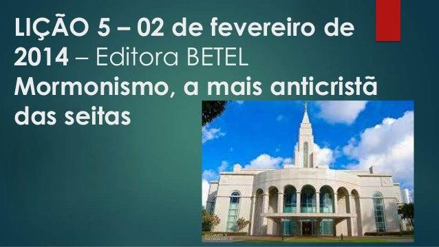 LIÇÃO 5 – 02 de fevereiro de 2014 – Editora BETEL Mormonismo, a mais anticristã das seitas
