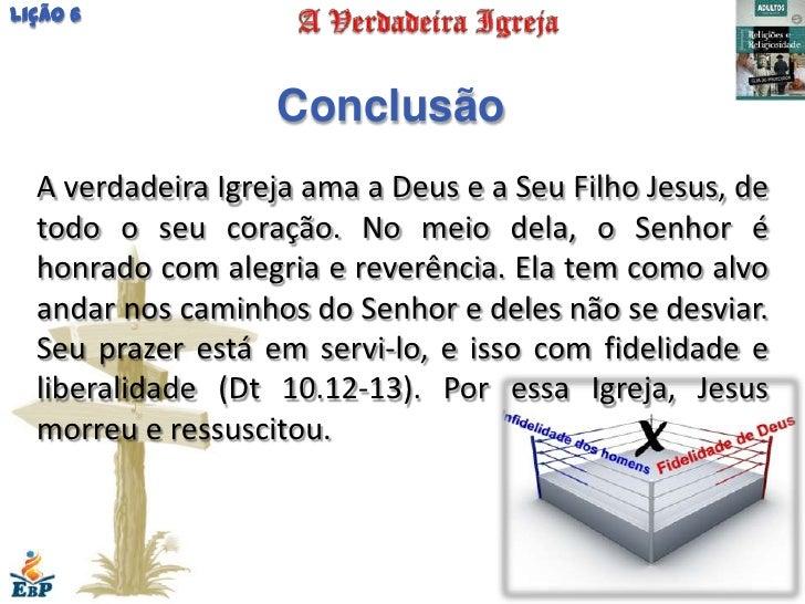 Lição 6                   Conclusão  A verdadeira Igreja ama a Deus e a Seu Filho Jesus, de  todo o seu coração. No meio d...