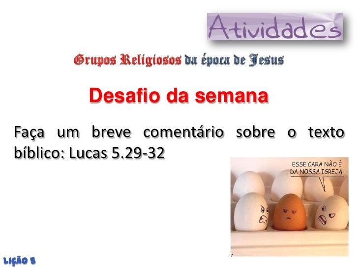 Desafio da semana  Faça um breve comentário sobre o texto  bíblico: Lucas 5.29-32Lição 5