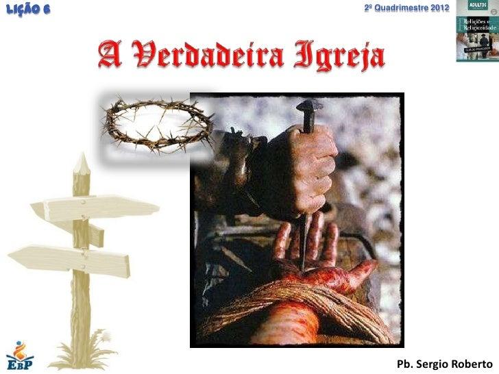 Lição 6   2º Quadrimestre 2012                 Pb. Sergio Roberto