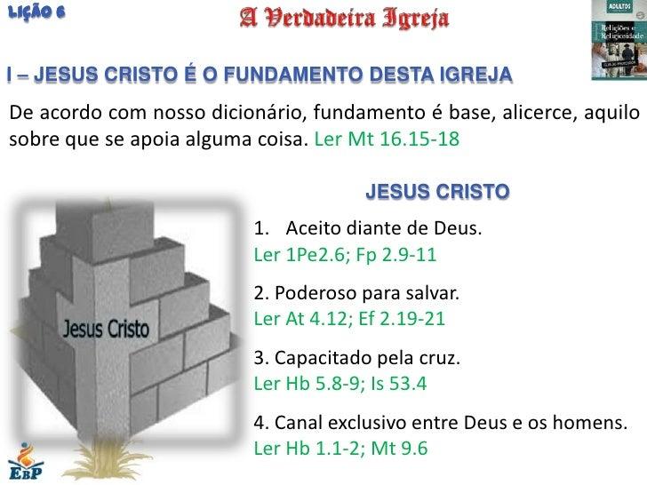 Lição 6I – JESUS CRISTO É O FUNDAMENTO DESTA IGREJADe acordo com nosso dicionário, fundamento é base, alicerce, aquilosobr...