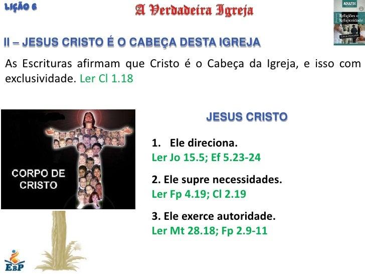 Lição 6II – JESUS CRISTO É O CABEÇA DESTA IGREJAAs Escrituras afirmam que Cristo é o Cabeça da Igreja, e isso comexclusivi...