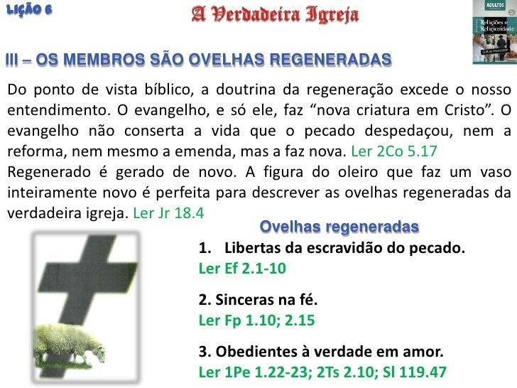 Lição 6III – OS MEMBROS SÃO OVELHAS REGENERADASDo ponto de vista bíblico, a doutrina da regeneração excede o nossoentendim...