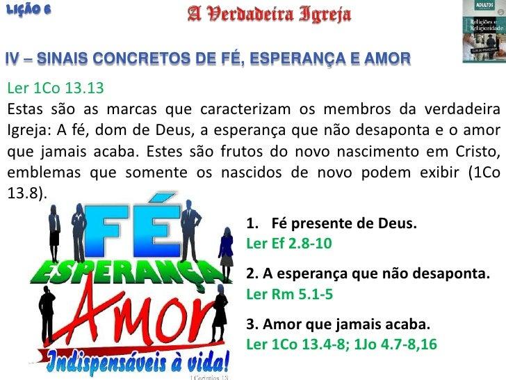 Lição 6IV – SINAIS CONCRETOS DE FÉ, ESPERANÇA E AMORLer 1Co 13.13Estas são as marcas que caracterizam os membros da verdad...