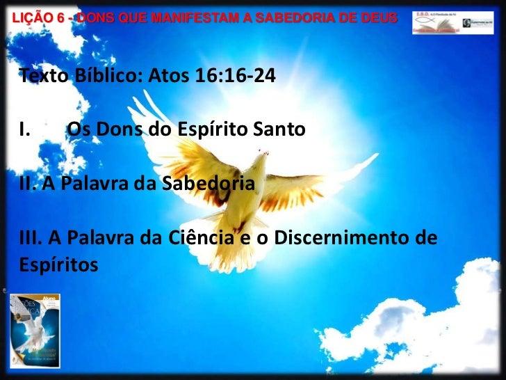 LIÇÃO 6 - DONS QUE MANIFESTAM A SABEDORIA DE DEUS<br />Texto Bíblico: Atos 16:16-24<br />Os Dons do Espírito Santo<br />II...