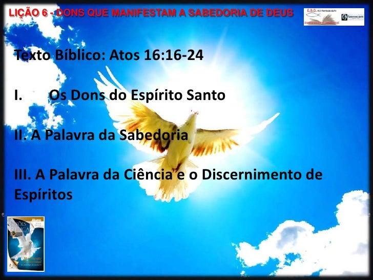LIÇÃO 6 - DONS QUE MANIFESTAM A SABEDORIA DE DEUSTexto Bíblico: Atos 16:16-24I.    Os Dons do Espírito SantoII. A Palavra ...