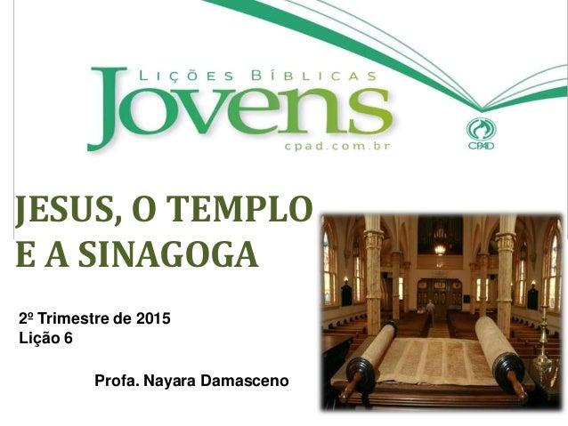 JESUS, O TEMPLO E A SINAGOGA 2º Trimestre de 2015 Lição 6 Profa. Nayara Damasceno