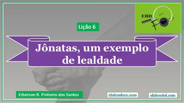 Jônatas, um exemplo de lealdade Erberson R. Pinheiro dos Santos Lição 6 ebdemfoco.com slidesebd.com