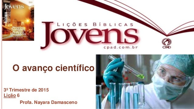 1 Profa.NayaraDamasceno O avanço científico 3º Trimestre de 2015 Lição 6 Profa. Nayara Damasceno