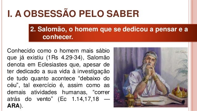 10 2. Salomão, o homem que se dedicou a pensar e a conhecer. Conhecido como o homem mais sábio que já existiu (1Rs 4.29-34...